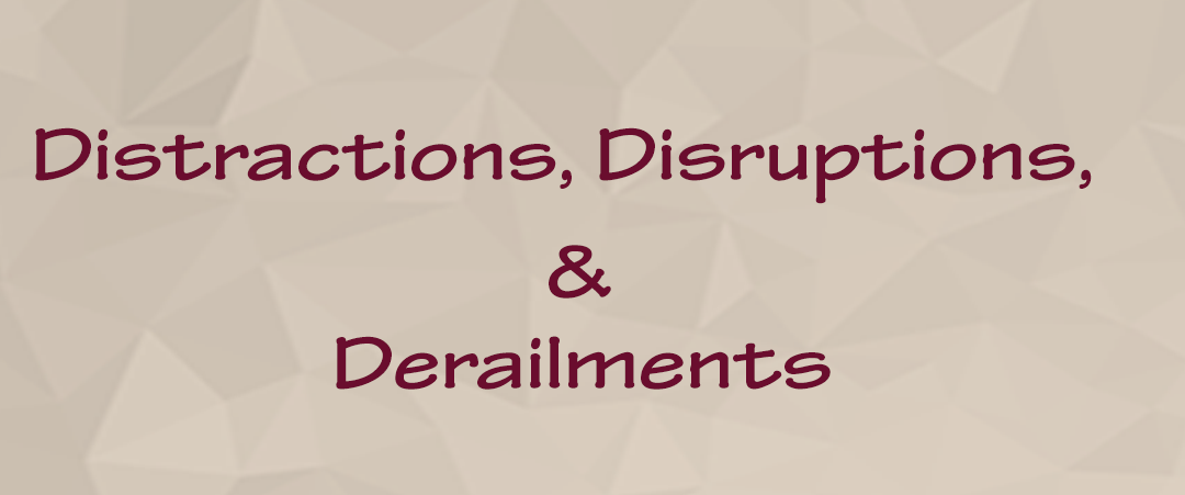 Distractions, Disruptions, and Derailments